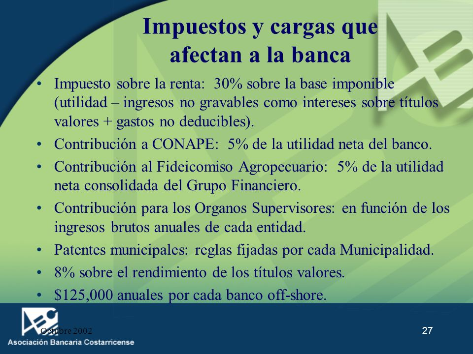 Octubre 200227 Impuestos y cargas que afectan a la banca Impuesto sobre la renta: 30% sobre la base imponible (utilidad – ingresos no gravables como i