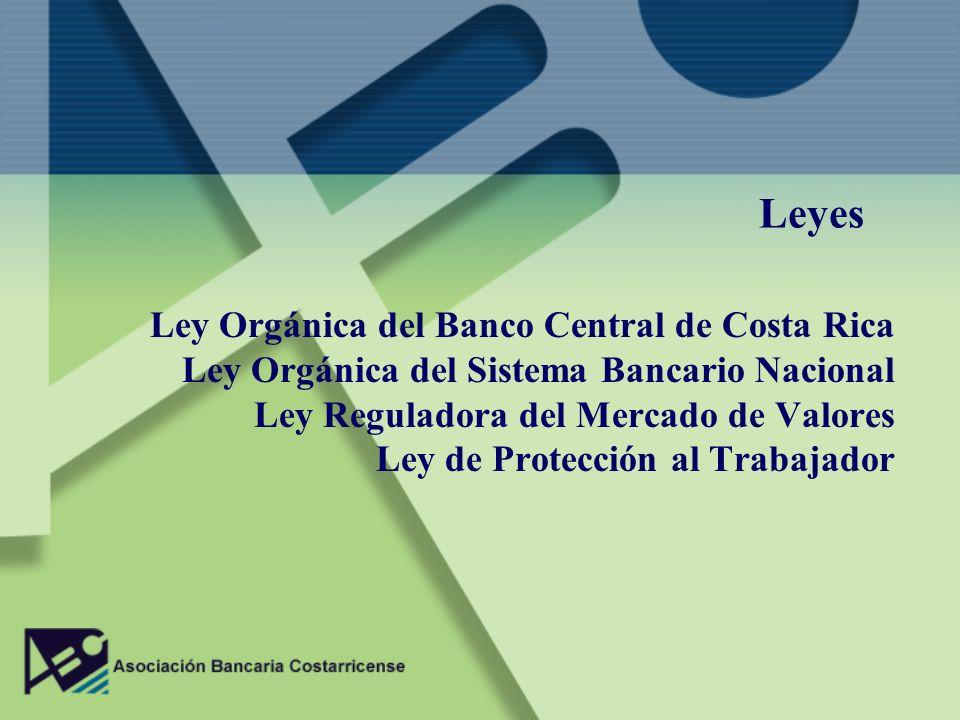 Leyes Ley Orgánica del Banco Central de Costa Rica Ley Orgánica del Sistema Bancario Nacional Ley Reguladora del Mercado de Valores Ley de Protección