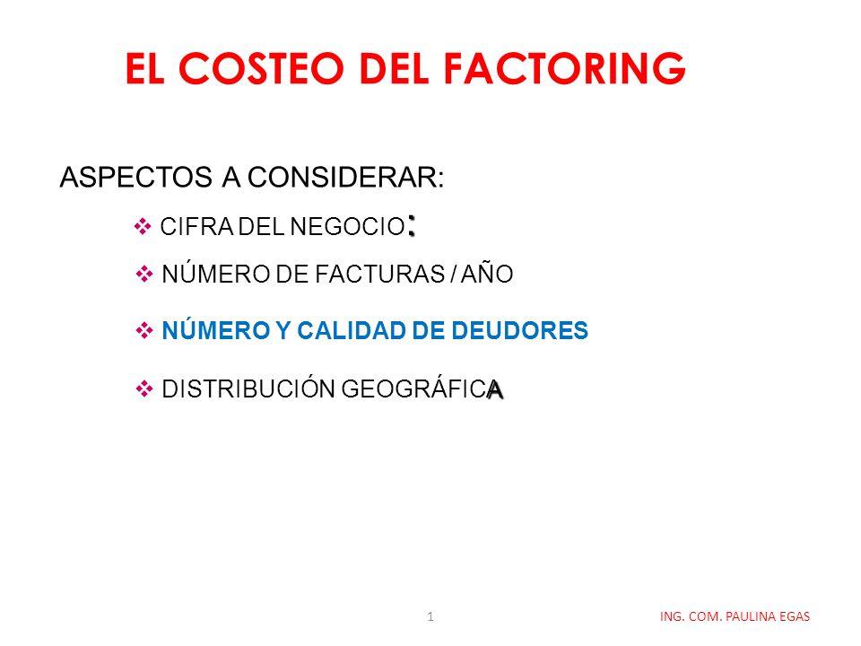 EL COSTEO DEL FACTORING ING. COM. PAULINA EGAS ASPECTOS A CONSIDERAR: : CIFRA DEL NEGOCIO : NÚMERO DE FACTURAS / AÑO NÚMERO Y CALIDAD DE DEUDORES A DI