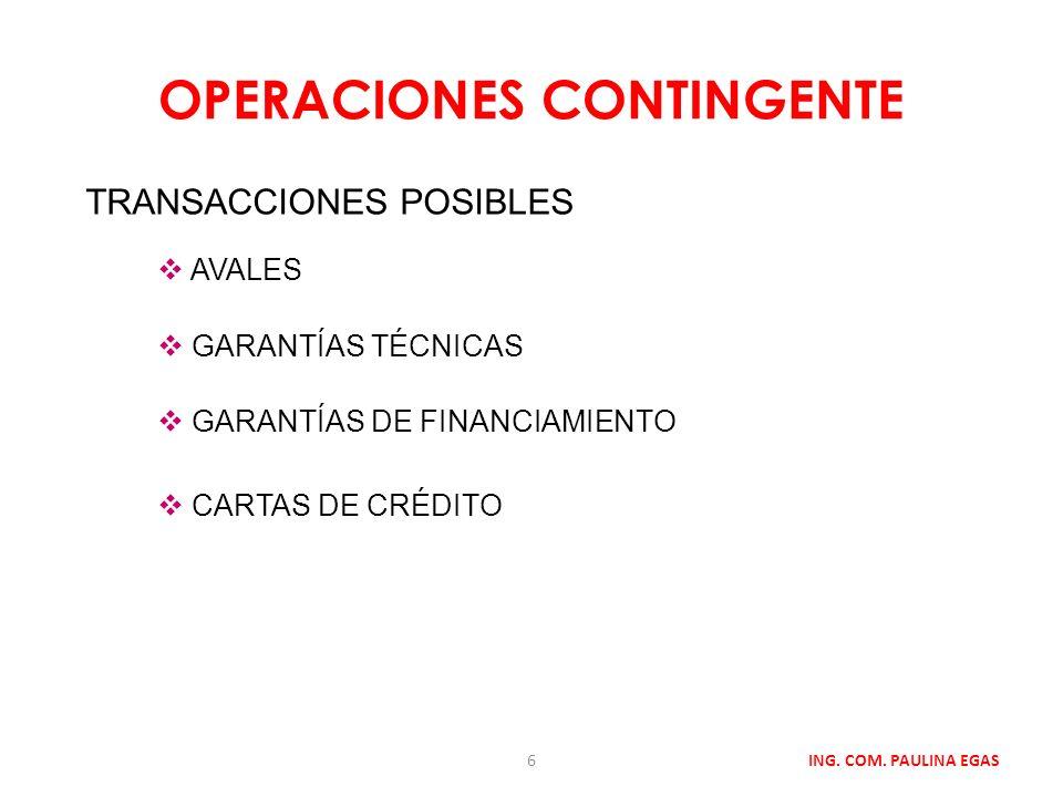 OPERACIONES CONTINGENTE ING. COM. PAULINA EGAS TRANSACCIONES POSIBLES AVALES GARANTÍAS TÉCNICAS CARTAS DE CRÉDITO GARANTÍAS DE FINANCIAMIENTO 6