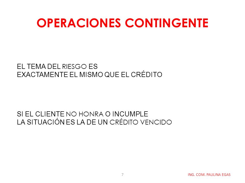 OPERACIONES CONTINGENTE ING. COM. PAULINA EGAS EL TEMA DEL RIESGO ES EXACTAMENTE EL MISMO QUE EL CRÉDITO SI EL CLIENTE NO HONRA O INCUMPLE LA SITUACIÓ