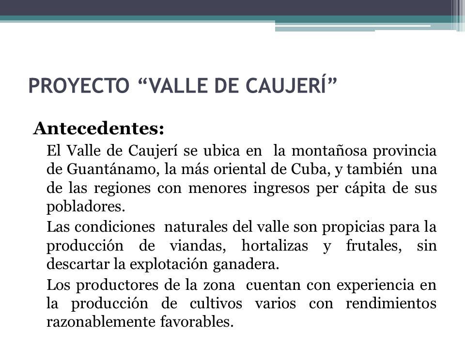 PROYECTO VALLE DE CAUJERÍ Antecedentes: El Valle de Caujerí se ubica en la montañosa provincia de Guantánamo, la más oriental de Cuba, y también una de las regiones con menores ingresos per cápita de sus pobladores.