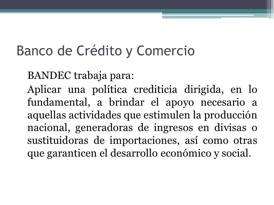 BANDEC trabaja para: Aplicar una política crediticia dirigida, en lo fundamental, a brindar el apoyo necesario a aquellas actividades que estimulen la producción nacional, generadoras de ingresos en divisas o sustituidoras de importaciones, así como otras que garanticen el desarrollo económico y social.