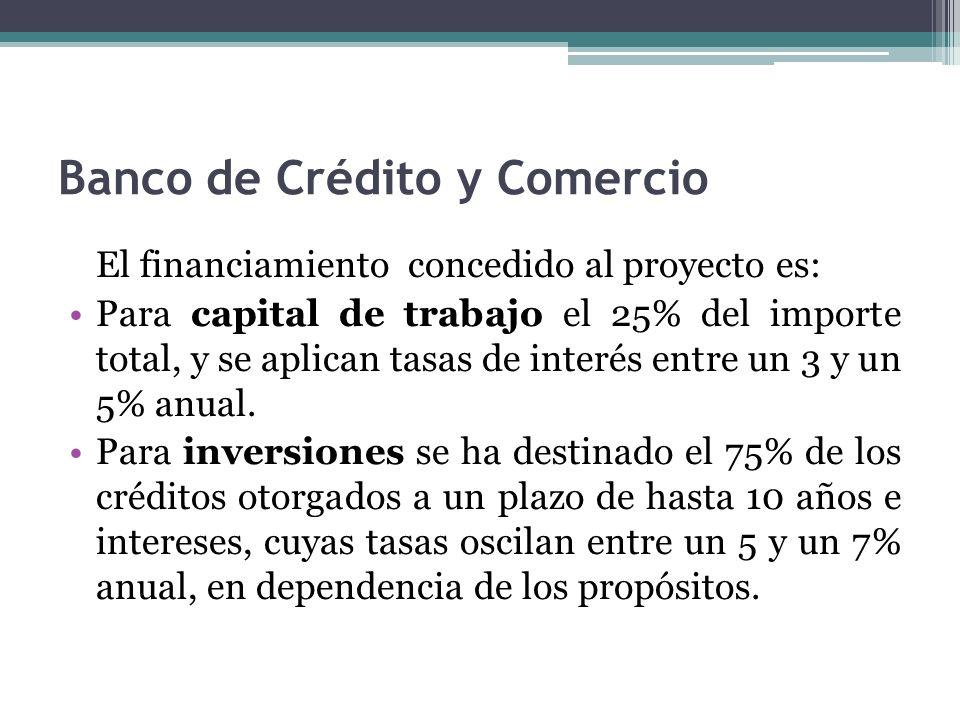 Banco de Crédito y Comercio El financiamiento concedido al proyecto es: Para capital de trabajo el 25% del importe total, y se aplican tasas de interés entre un 3 y un 5% anual.