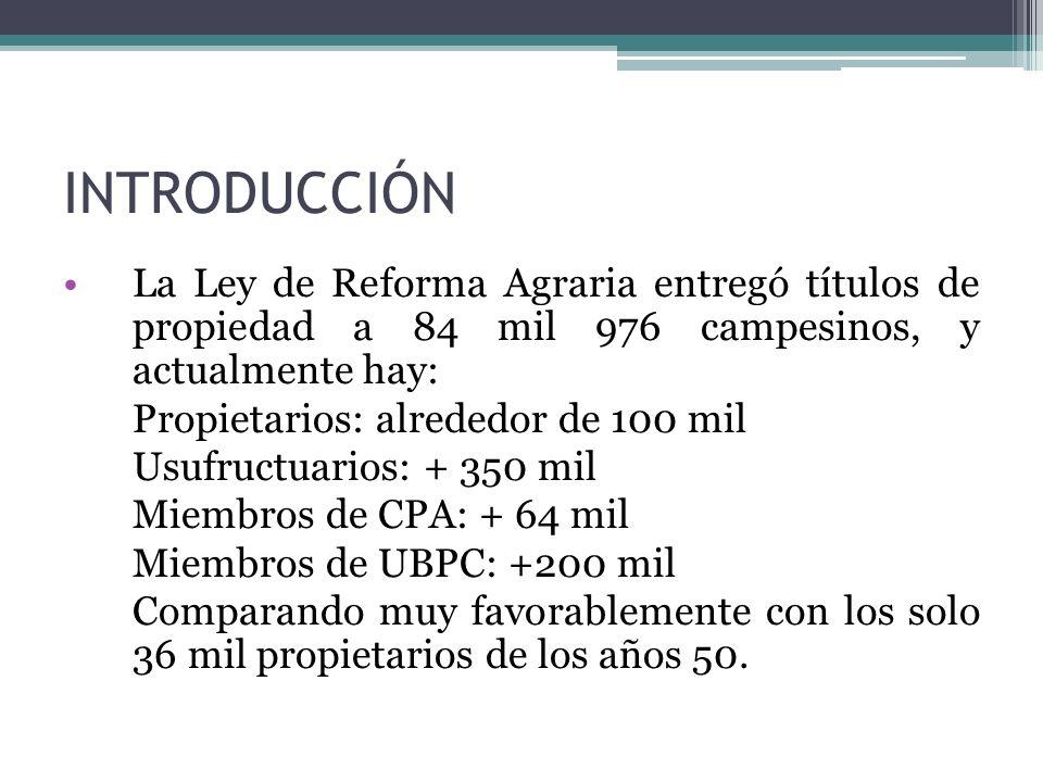 INTRODUCCIÓN La Ley de Reforma Agraria entregó títulos de propiedad a 84 mil 976 campesinos, y actualmente hay: Propietarios: alrededor de 100 mil Usufructuarios: + 350 mil Miembros de CPA: + 64 mil Miembros de UBPC: +200 mil Comparando muy favorablemente con los solo 36 mil propietarios de los años 50.