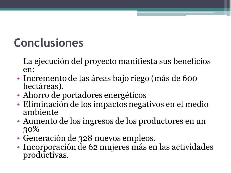 Conclusiones La ejecución del proyecto manifiesta sus beneficios en: Incremento de las áreas bajo riego (más de 600 hectáreas).