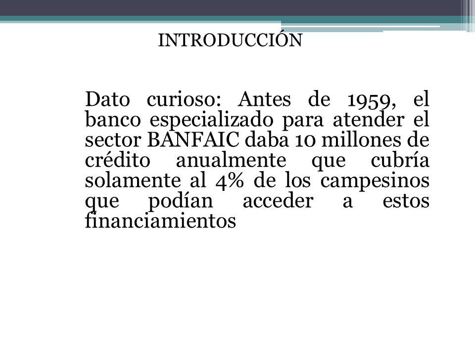 INTRODUCCIÓN Dato curioso: Antes de 1959, el banco especializado para atender el sector BANFAIC daba 10 millones de crédito anualmente que cubría solamente al 4% de los campesinos que podían acceder a estos financiamientos