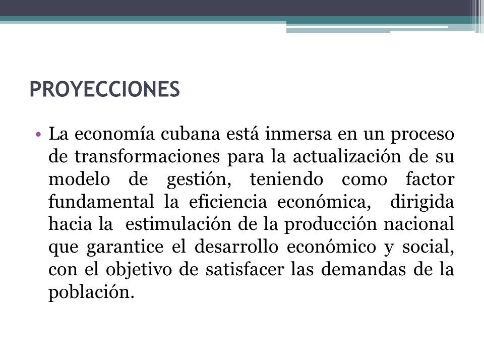 PROYECCIONES La economía cubana está inmersa en un proceso de transformaciones para la actualización de su modelo de gestión, teniendo como factor fundamental la eficiencia económica, dirigida hacia la estimulación de la producción nacional que garantice el desarrollo económico y social, con el objetivo de satisfacer las demandas de la población.