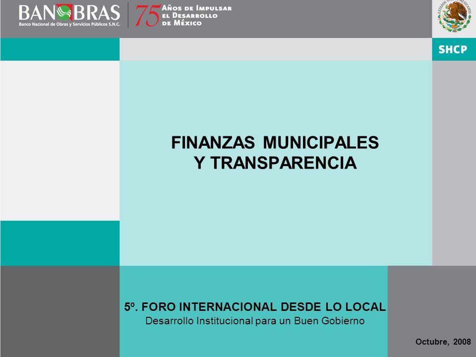 1 FINANZAS MUNICIPALES Y TRANSPARENCIA Octubre, 2008 5º. FORO INTERNACIONAL DESDE LO LOCAL Desarrollo Institucional para un Buen Gobierno