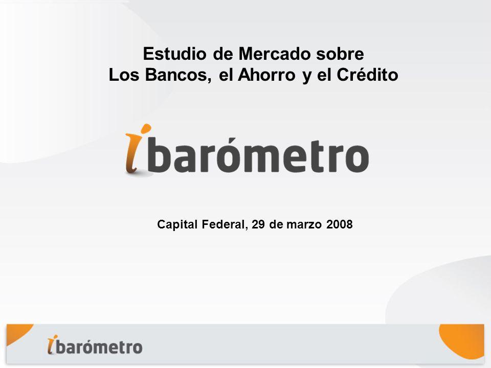 Capital Federal, 29 de marzo 2008 Estudio de Mercado sobre Los Bancos, el Ahorro y el Crédito