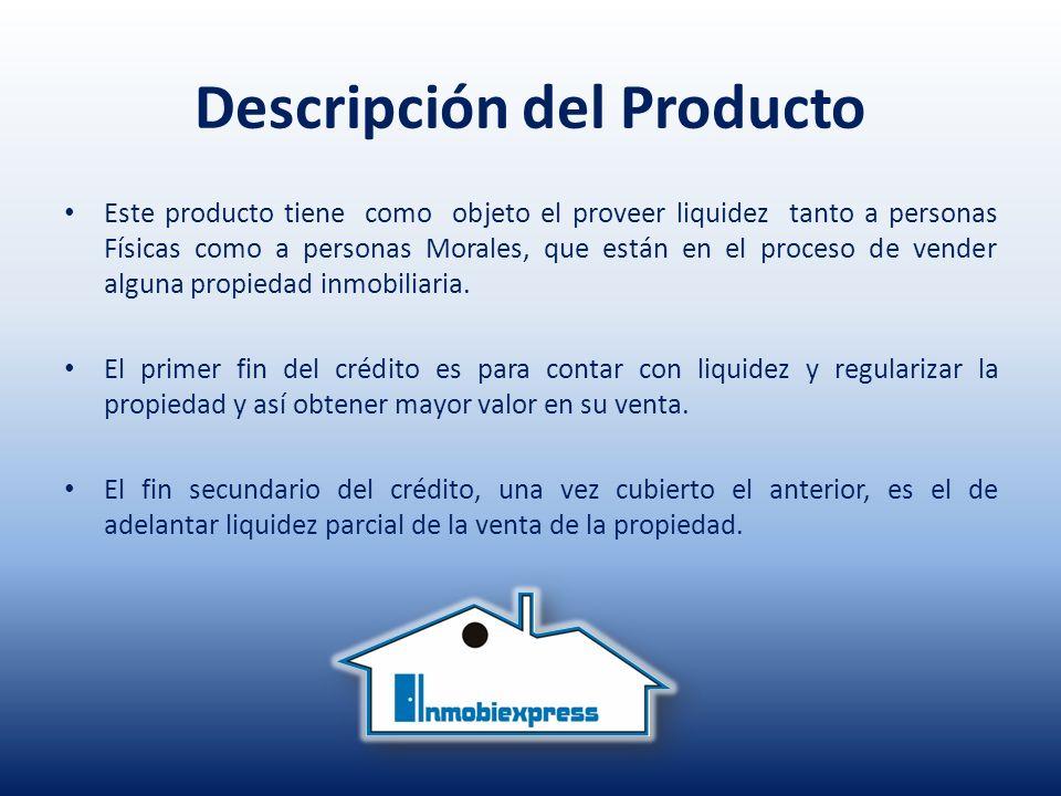 Descripción del Producto Este producto tiene como objeto el proveer liquidez tanto a personas Físicas como a personas Morales, que están en el proceso de vender alguna propiedad inmobiliaria.