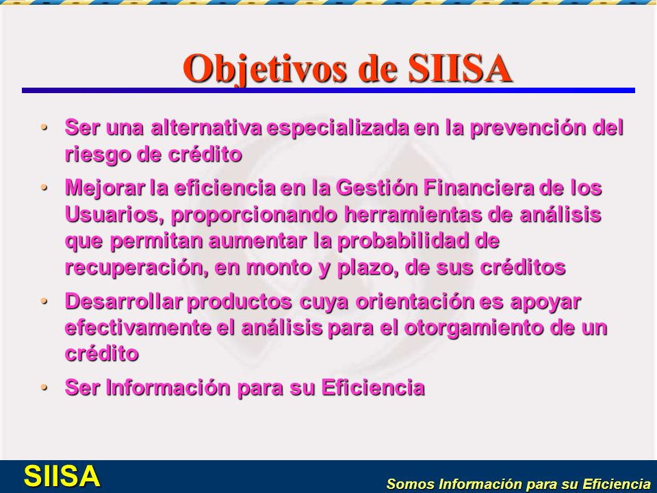 Somos Información para su Eficiencia SIISA Objetivos de SIISA Ser una alternativa especializada en la prevención del riesgo de créditoSer una alternat