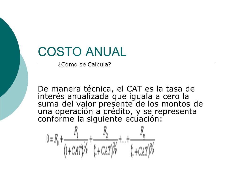 COSTO ANUAL De manera técnica, el CAT es la tasa de interés anualizada que iguala a cero la suma del valor presente de los montos de una operación a c