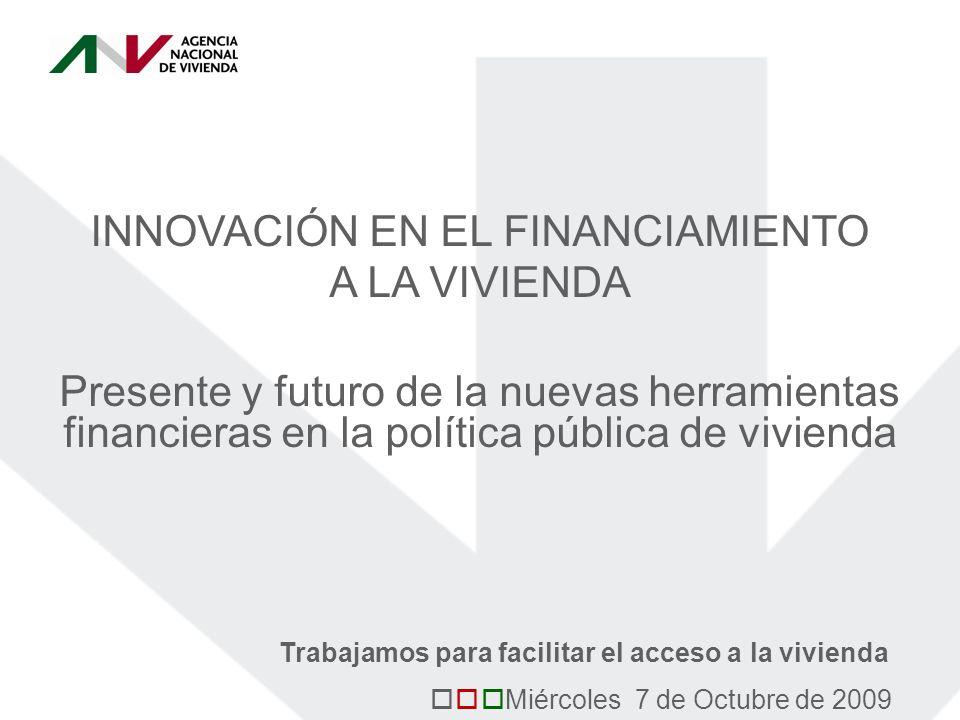 INNOVACIÓN EN EL FINANCIAMIENTO A LA VIVIENDA Presente y futuro de la nuevas herramientas financieras en la política pública de vivienda Miércoles 7 de Octubre de 2009 Trabajamos para facilitar el acceso a la vivienda