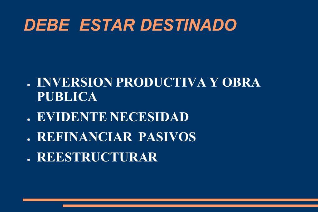 DEBE ESTAR DESTINADO INVERSION PRODUCTIVA Y OBRA PUBLICA EVIDENTE NECESIDAD REFINANCIAR PASIVOS REESTRUCTURAR