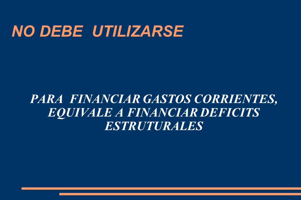 NO DEBE UTILIZARSE PARA FINANCIAR GASTOS CORRIENTES, EQUIVALE A FINANCIAR DEFICITS ESTRUTURALES