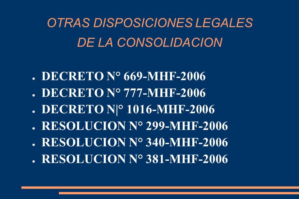 OTRAS DISPOSICIONES LEGALES DE LA CONSOLIDACION DECRETO N° 669-MHF-2006 DECRETO N° 777-MHF-2006 DECRETO N|° 1016-MHF-2006 RESOLUCION N° 299-MHF-2006 RESOLUCION N° 340-MHF-2006 RESOLUCION N° 381-MHF-2006