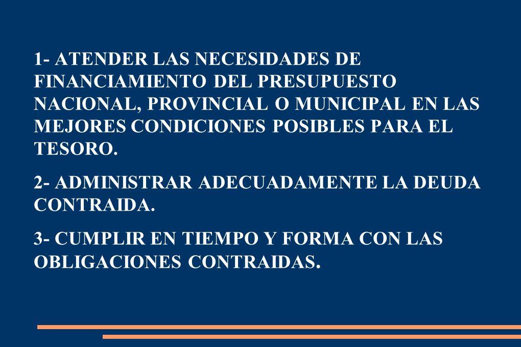 1- ATENDER LAS NECESIDADES DE FINANCIAMIENTO DEL PRESUPUESTO NACIONAL, PROVINCIAL O MUNICIPAL EN LAS MEJORES CONDICIONES POSIBLES PARA EL TESORO.