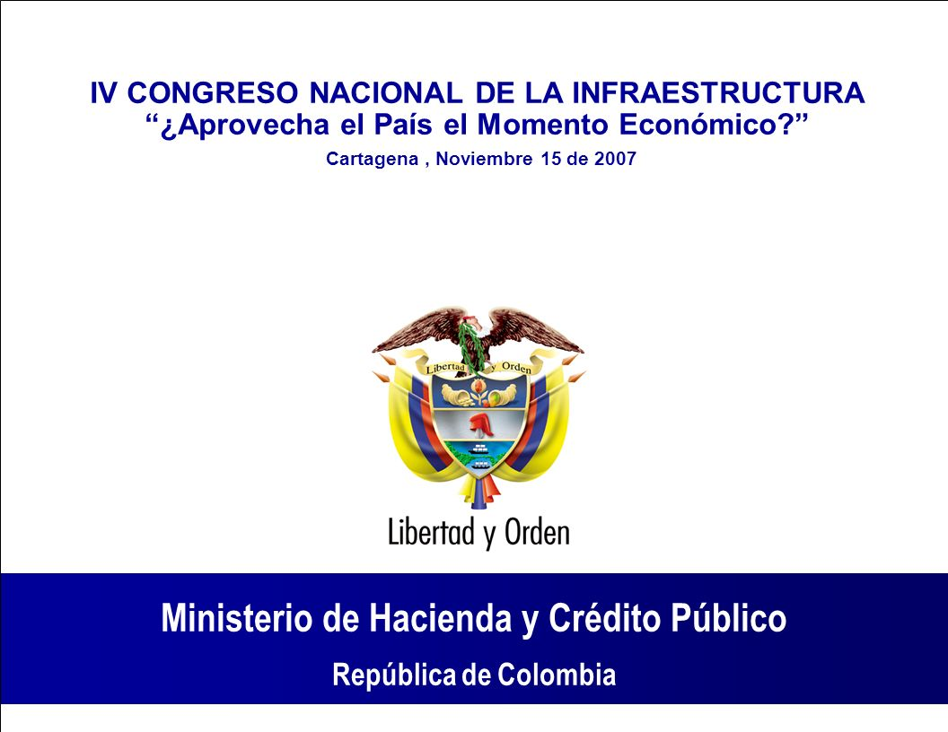 Ministerio de Hacienda y Crédito Público República de Colombia Ministerio de Hacienda y Crédito Público República de Colombia IV CONGRESO NACIONAL DE