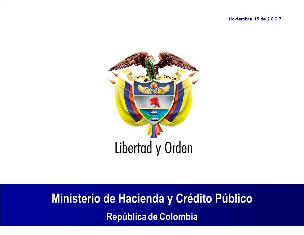 Ministerio de Hacienda y Crédito Público República de Colombia Ministerio de Hacienda y Crédito Público República de Colombia Noviembre 15 de 2 0 0 7