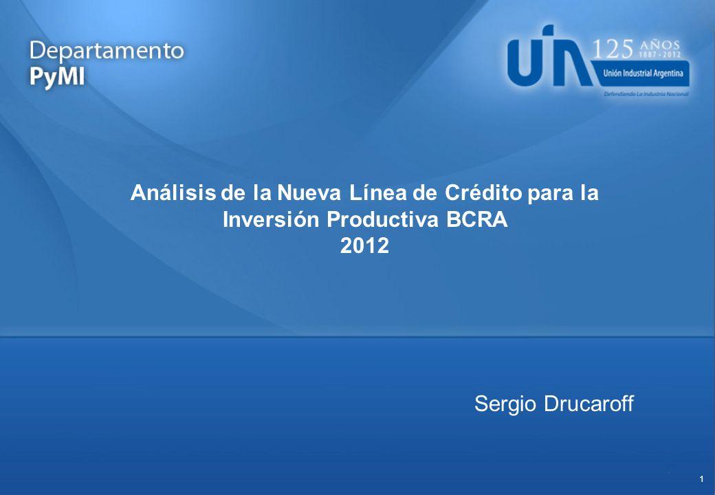 1 Análisis de la Nueva Línea de Crédito para la Inversión Productiva BCRA 2012 Sergio Drucaroff