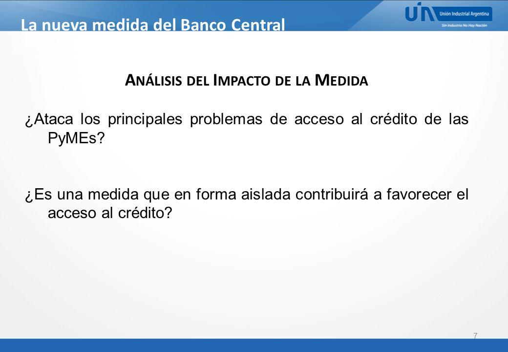 7 La nueva medida del Banco Central Comunicación BCRA A 5319 A NÁLISIS DEL I MPACTO DE LA M EDIDA ¿Ataca los principales problemas de acceso al crédito de las PyMEs.