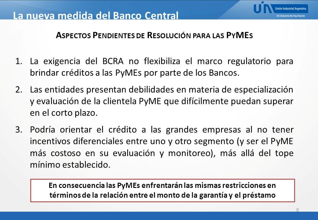 8 La nueva medida del Banco Central Comunicación BCRA A 5319 A SPECTOS P ENDIENTES DE R ESOLUCIÓN PARA LAS P Y ME S 1.La exigencia del BCRA no flexibiliza el marco regulatorio para brindar créditos a las PyMEs por parte de los Bancos.