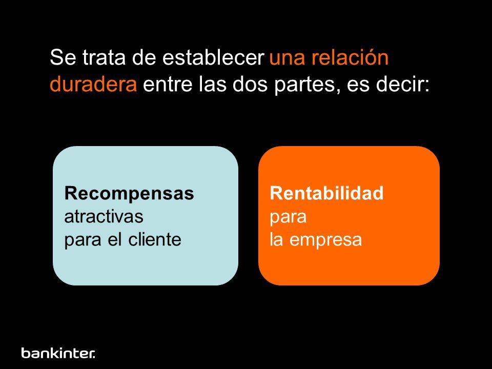 Se trata de establecer una relación duradera entre las dos partes, es decir: Recompensas atractivas para el cliente Rentabilidad para la empresa