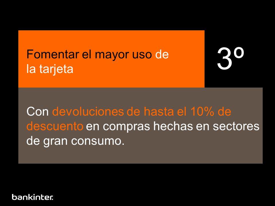 Fomentar el mayor uso de la tarjeta Con devoluciones de hasta el 10% de descuento en compras hechas en sectores de gran consumo. 3º