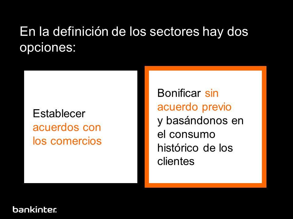 En la definición de los sectores hay dos opciones: Establecer acuerdos con los comercios Bonificar sin acuerdo previo y basándonos en el consumo histórico de los clientes
