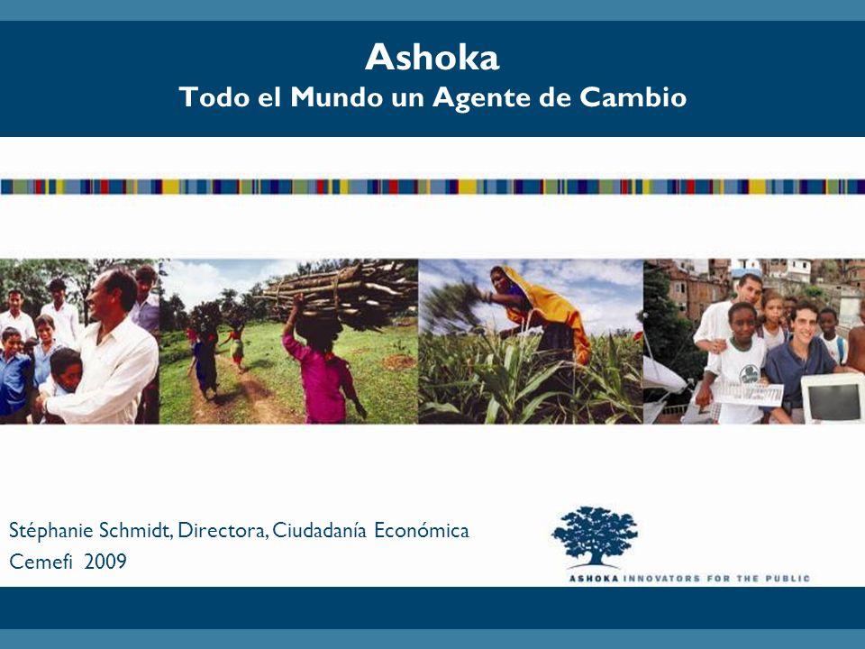 Ashoka Todo el Mundo un Agente de Cambio Stéphanie Schmidt, Directora, Ciudadanía Económica Cemefi 2009