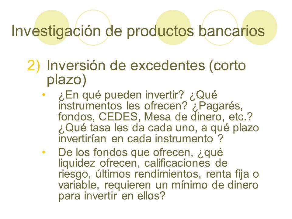 Investigación de productos bancarios 2)Inversión de excedentes (corto plazo) ¿En qué pueden invertir? ¿Qué instrumentos les ofrecen? ¿Pagarés, fondos,