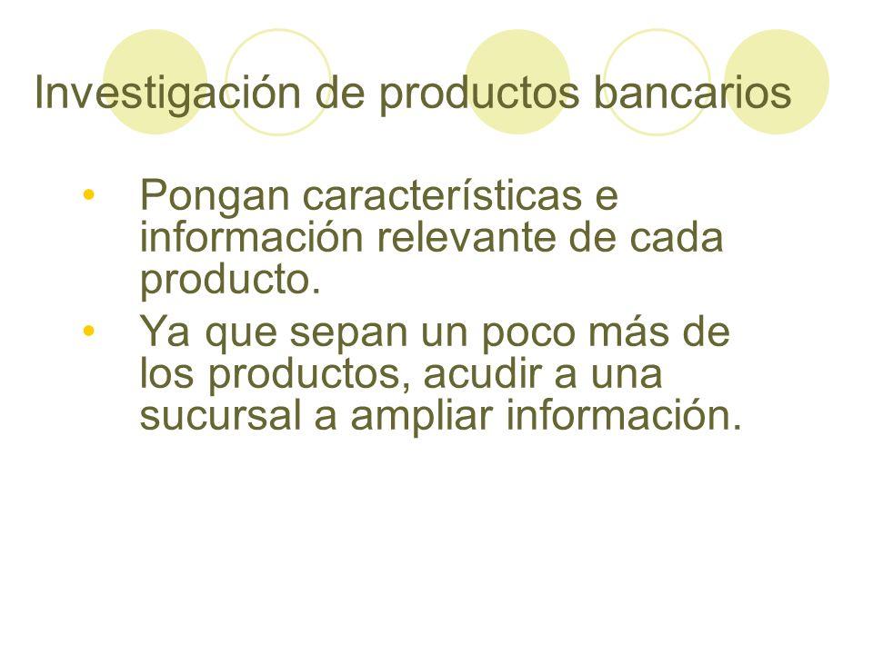 Investigación de productos bancarios Pongan características e información relevante de cada producto. Ya que sepan un poco más de los productos, acudi