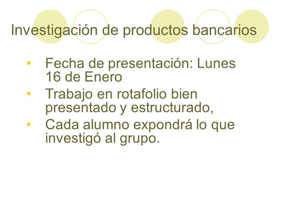 Investigación de productos bancarios Fecha de presentación: Lunes 16 de Enero Trabajo en rotafolio bien presentado y estructurado, Cada alumno expondr