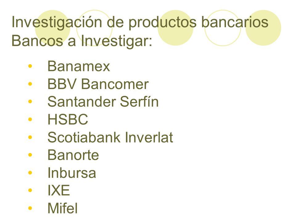 Investigación de productos bancarios Bancos a Investigar: Banamex BBV Bancomer Santander Serfín HSBC Scotiabank Inverlat Banorte Inbursa IXE Mifel