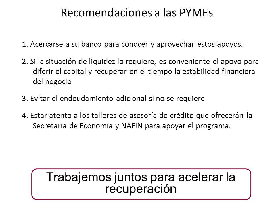 Recomendaciones a las PYMEs 1. Acercarse a su banco para conocer y aprovechar estos apoyos. 2. Si la situación de liquidez lo requiere, es conveniente