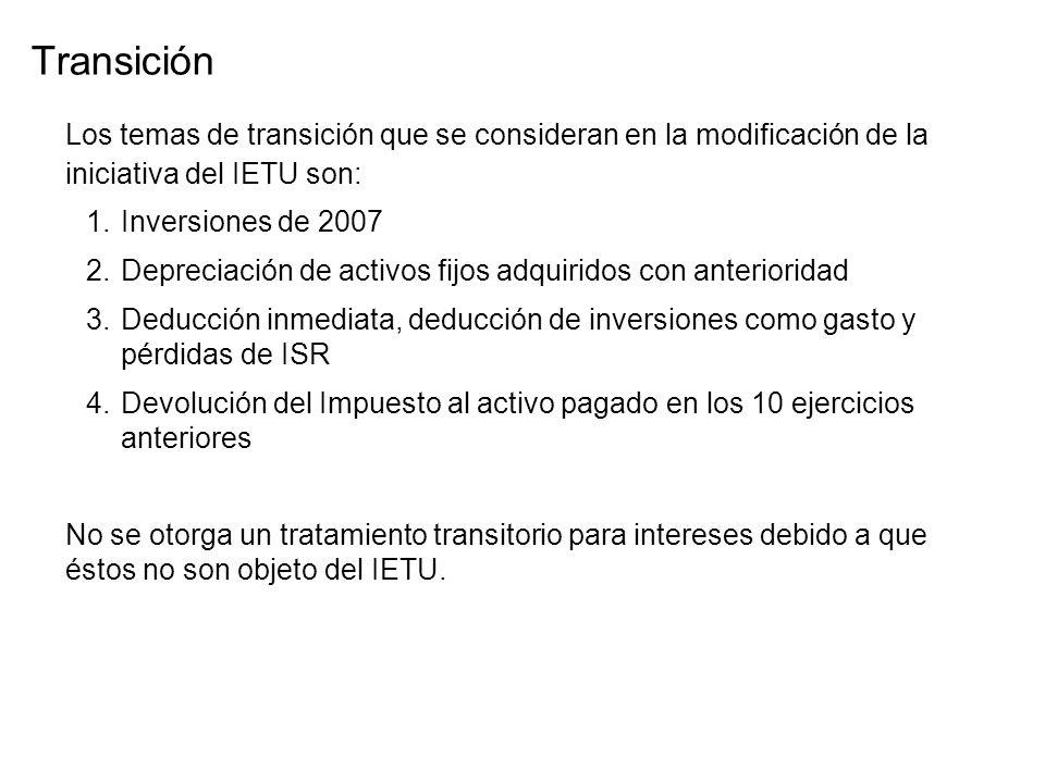 Los temas de transición que se consideran en la modificación de la iniciativa del IETU son: 1.Inversiones de 2007 2.Depreciación de activos fijos adquiridos con anterioridad 3.Deducción inmediata, deducción de inversiones como gasto y pérdidas de ISR 4.Devolución del Impuesto al activo pagado en los 10 ejercicios anteriores No se otorga un tratamiento transitorio para intereses debido a que éstos no son objeto del IETU.