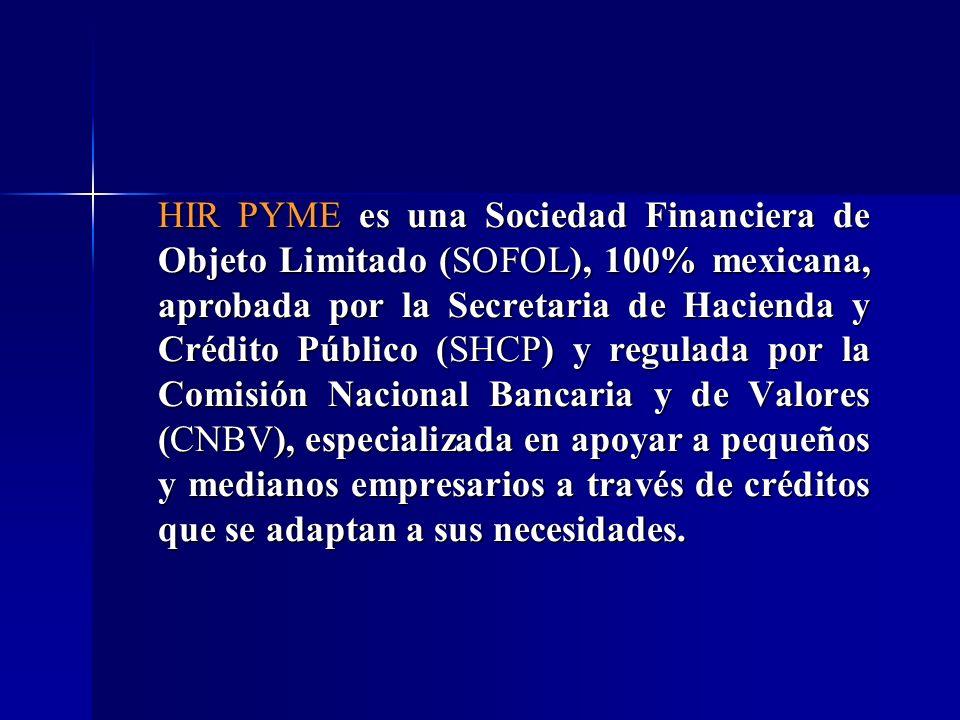HIR PYME es una Sociedad Financiera de Objeto Limitado (SOFOL), 100% mexicana, aprobada por la Secretaria de Hacienda y Crédito Público (SHCP) y regul