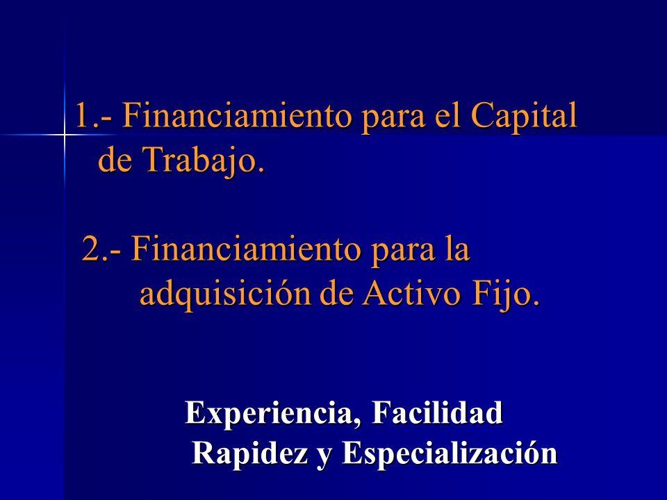 Experiencia, Facilidad Rapidez y Especialización 1.- Financiamiento para el Capital de Trabajo. 2.- Financiamiento para la adquisición de Activo Fijo.
