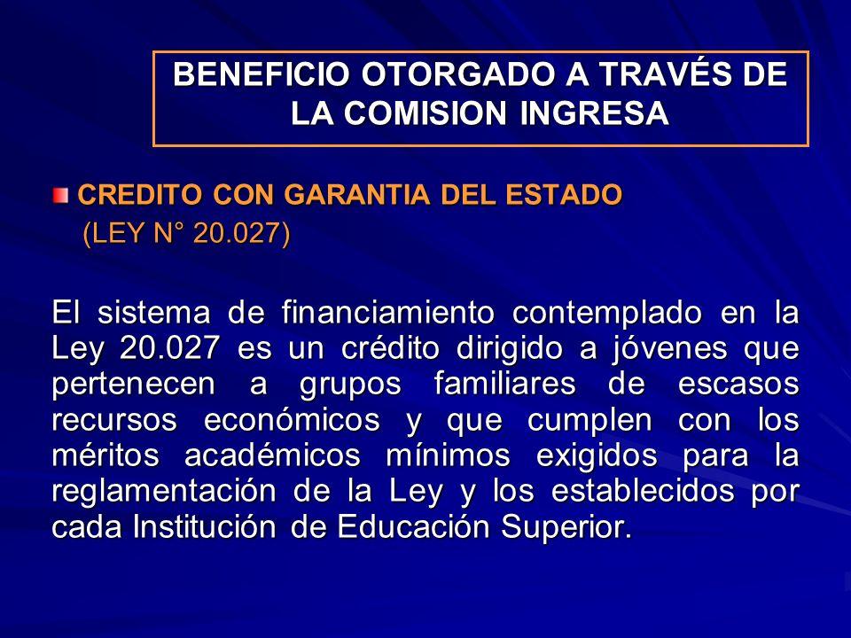 BENEFICIO OTORGADO A TRAVÉS DE LA COMISION INGRESA CREDITO CON GARANTIA DEL ESTADO CREDITO CON GARANTIA DEL ESTADO (LEY N° 20.027) (LEY N° 20.027) El sistema de financiamiento contemplado en la Ley 20.027 es un crédito dirigido a jóvenes que pertenecen a grupos familiares de escasos recursos económicos y que cumplen con los méritos académicos mínimos exigidos para la reglamentación de la Ley y los establecidos por cada Institución de Educación Superior.