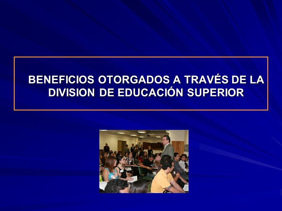 BENEFICIOS OTORGADOS A TRAVÉS DE LA DIVISION DE EDUCACIÓN SUPERIOR