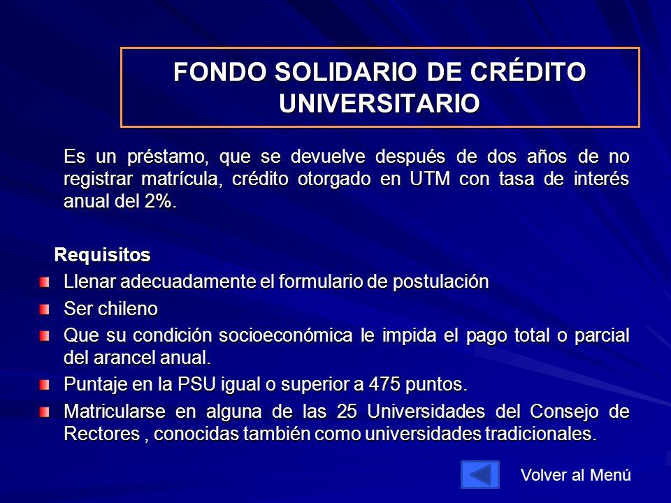 FONDO SOLIDARIO DE CRÉDITO UNIVERSITARIO Es un préstamo, que se devuelve después de dos años de no registrar matrícula, crédito otorgado en UTM con tasa de interés anual del 2%.