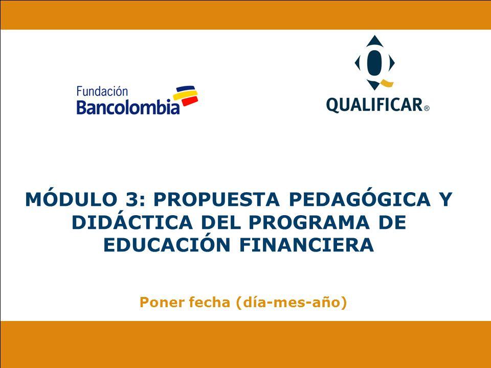 MÓDULO 3: PROPUESTA PEDAGÓGICA Y DIDÁCTICA DEL PROGRAMA DE EDUCACIÓN FINANCIERA Poner fecha (día-mes-año)