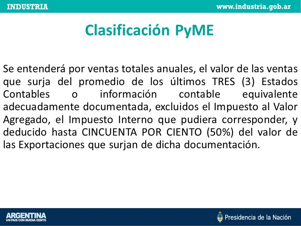 Clasificación PyME Se entenderá por ventas totales anuales, el valor de las ventas que surja del promedio de los últimos TRES (3) Estados Contables o