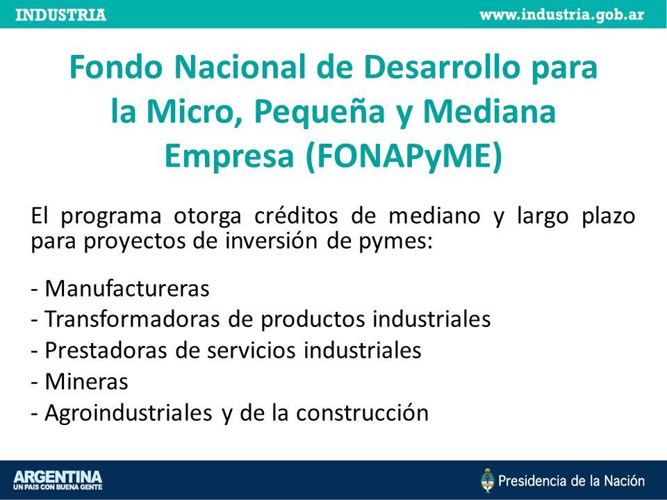 Fondo Nacional de Desarrollo para la Micro, Pequeña y Mediana Empresa (FONAPyME) El programa otorga créditos de mediano y largo plazo para proyectos d