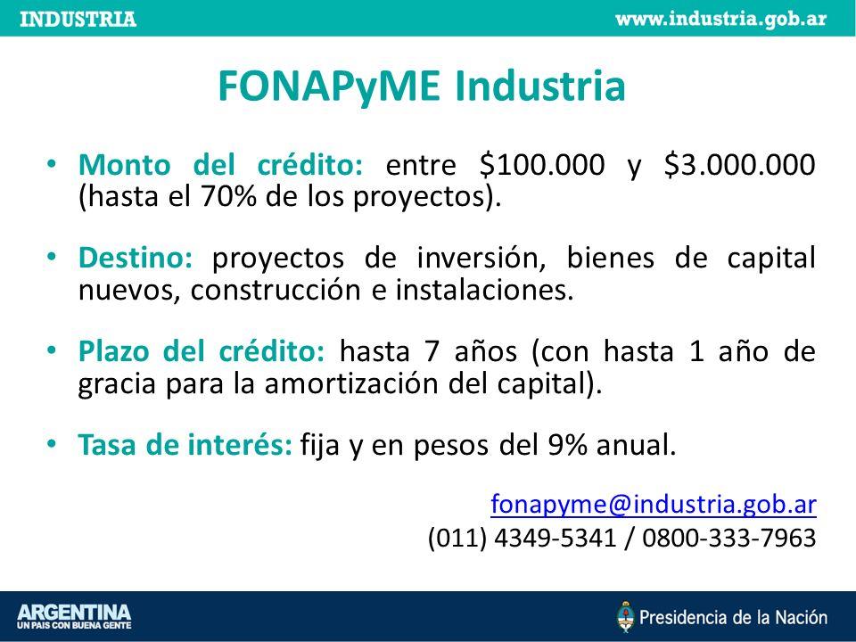 FONAPyME Industria Monto del crédito: entre $100.000 y $3.000.000 (hasta el 70% de los proyectos). Destino: proyectos de inversión, bienes de capital