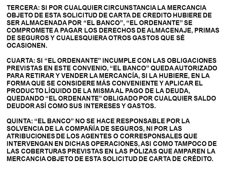 TERCERA: SI POR CUALQUIER CIRCUNSTANCIA LA MERCANCIA OBJETO DE ESTA SOLICITUD DE CARTA DE CREDITO HUBIERE DE SER ALMACENADA POR EL BANCO, EL ORDENANTE