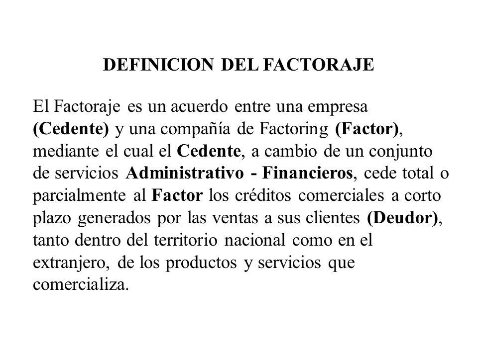 El Factoraje es un acuerdo entre una empresa (Cedente) y una compañía de Factoring (Factor), mediante el cual el Cedente, a cambio de un conjunto de s