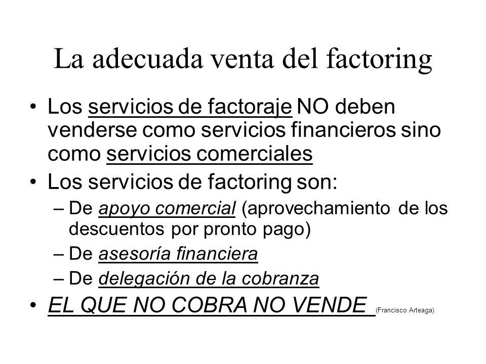 La adecuada venta del factoring Los servicios de factoraje NO deben venderse como servicios financieros sino como servicios comerciales Los servicios