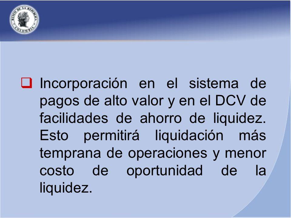 Incorporación en el sistema de pagos de alto valor y en el DCV de facilidades de ahorro de liquidez. Esto permitirá liquidación más temprana de operac